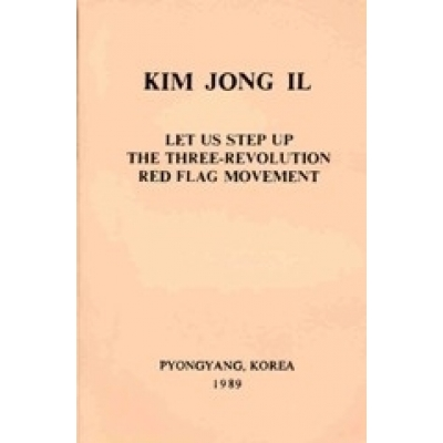 Kim Jong Il Let Us Step Up the Three- Revolution Red Flag Movement