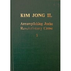 Kim Jong Il Accomplishing Juche Revolutionary Cause Vol 1