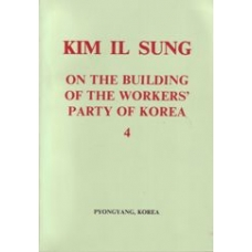 Kim Il Sung on the Building of the Workers' Party of Korea Vol 4