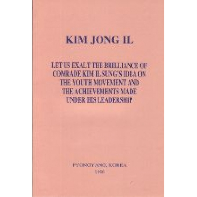 Kim Jong Il Let Us Exalt the Brilliance of Comrade Kim Il Sung's Idea on the Youth Movement and the Achievements Made Under His Leadership